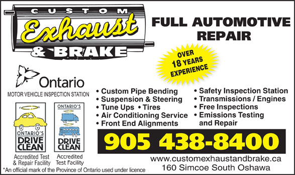 Custom Exhaust And Brake (905-438-8400) - Display Ad - Tune Ups    Tires Emissions Testing Air Conditioning Service and Repair Front End Alignments 905 438-8400 Accredited Accredited Test www.customexhaustandbrake.ca Test Facility & Repair Facility 160 Simcoe South Oshawa *An official mark of the Province of Ontario used under licence EXPERIENCE Safety Inspection Station Custom Pipe Bendinge Bending Transmissions / Engines Suspension & Steering Free Inspections OVER18 YEARS