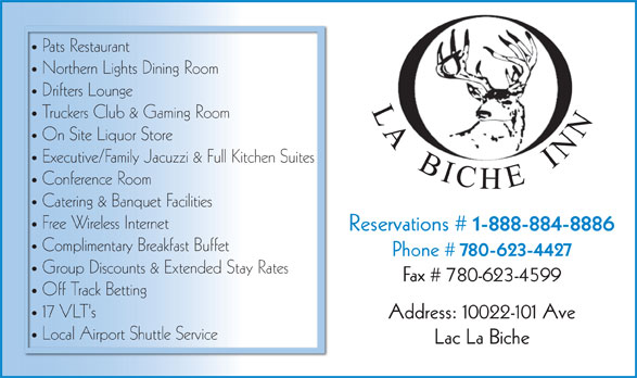Young's LaBiche Inn (780-623-4424) - Annonce illustrée======= - Northern Lights Dining Room Drifters Lounge LA  BICHE  INN Truckers Club & Gaming Room On Site Liquor Store Executive/Family Jacuzzi & Full Kitchen Suites Conference Room Catering & Banquet Facilities Free Wireless Internet Reservations # 1-888-884-8886 Complimentary Breakfast Buffet Pats Restaurant Phone # 780-623-4427 Group Discounts & Extended Stay Rates Fax # 780-623-4599 Off Track Betting 17 VLT's Address: 10022-101 Ave Local Airport Shuttle Service Lac La Biche