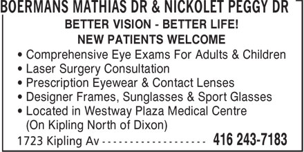 Boermans Mathias Dr & Nickolet Peggy Dr (416-243-7183) - Annonce illustrée======= - • Prescription Eyewear & Contact Lenses • Designer Frames, Sunglasses & Sport Glasses • Located in Westway Plaza Medical Centre (On Kipling North of Dixon) • Laser Surgery Consultation BOERMANS MATHIAS DR & NICKOLET PEGGY DR BETTER VISION - BETTER LIFE! NEW PATIENTS WELCOME • Comprehensive Eye Exams For Adults & Children