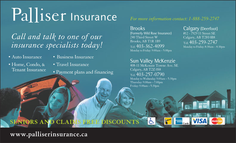 Palliser Insurance (403-259-2747) - Display Ad - For more information contact: 1-888-259-2747 Calgary (Deerfoot)Brooks (Formerly Wild Rose Insurance) #12 - 7929 11 Street SE 240 Third Street W Calgary, AB T2H 0B8 Call and talk to one of our Brooks, AB T1R 1B9 Tel:  403-259-2747 insurance specialists today! Monday to Friday: 8:30am - 4:30pm Tel:  403-362-4099 Monday to Friday: 9:00am - 5:00pm Auto Insurance Business Insurance Sun Valley McKenzie Home, Condo, & Travel Insurance 408-11 McKenzie Towne Ave. SE Tel:  403-257-0790 Monday to Wednesday: 9:00am - 5:30pm Thursday: 9:00am - 7:00pm Friday: 9:00am - 5:30pm SENIORS AND CLAIMS FREE DISCOUNTS www.palliserinsurance.ca Calgary, AB T2Z 0S8 Tenant Insurance Payment plans and financing