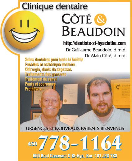 Clinique Dentaire Côté & Beaudoin (450-778-1164) - Display Ad - BEAUDOIN CÔTÉ Clinique dentaireClinique dentaire http://dentiste-st-hyacinthe.com Dr Guillaume Beaudoin, d.m.d. Dr Alain Côté, d.m.d. Soins dentaires pour toute la famille Facettes et esthétique dentaire Chirurgie, dents de sagesses Traitements des gencives Traitement de canal Ponts et couronnes Prothèses URGENCES ET NOUVEAUX PATIENTS BIENVENUS 450 600 Boul Casavant O St-Hya, Bur. 101 J2S 7S3