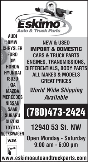 Eskimo Auto Repair Ltd (780-473-2424) - Annonce illustrée======= - AUDI BMW NEW & USED CHRYSLER IMPORT & DOMESTIC FORD CARS & TRUCK PARTS GM ENGINES, TRANSMISSIONS, HONDA DIFFERENTIALS, BODY PARTS HYUNDAI ALL MAKES & MODELS ISUZU GREAT PRICES KIA World Wide Shipping MAZDA MERCEDES Available NISSAN SAAB (780)473-2424 SUBARU SUZUKI TOYOTA 12940 53 St. NW VOLKSWAGEN Open Monday - Saturday 9:00 am - 6:00 pm www.eskimoautoandtruckparts.com