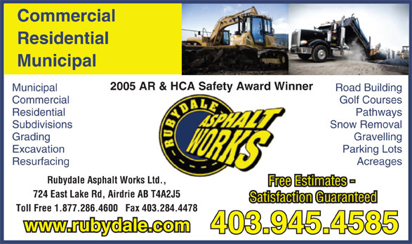 Rubydale Asphalt Works Ltd (403-945-4585) - Display Ad - Municipal Road Building Commercial Golf Courses Free Estimates - 724 East Lake Rd, Airdrie AB T4A2J5 Satisfaction Guaranteed Toll Free 1.877.286.4600   Fax 403.284.4478 Residential Pathways Subdivisions Snow Removal Grading Gravelling Excavation Parking Lots Resurfacing Acreages Rubydale Asphalt Works Ltd.,td. 403.945.4585 www.rubydale.com Commercial Residential Municipal 2005 AR & HCA Safety Award Winner