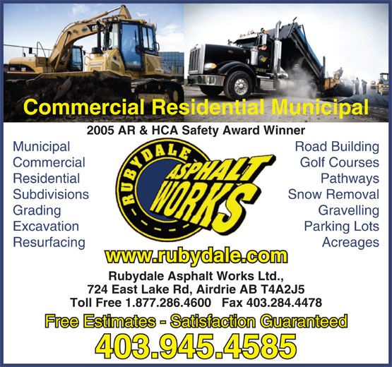 Rubydale Asphalt Works Ltd (403-945-4585) - Display Ad - Excavation Parking Lots Resurfacing Acreages www.rubydale.com Rubydale Asphalt Works Ltd., 724 East Lake Rd, Airdrie AB T4A2J5 Toll Free 1.877.286.4600   Fax 403.284.4478 Free Estimates - Satisfaction Guaranteed 403.945.4585 Commercial Residential Municipal 2005 AR & HCA Safety Award Winner Municipal Road Building Commercial Golf Courses Residential Pathways Subdivisions Snow Removal Grading Gravelling