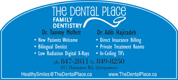 The Dental Place (506-847-2811) - Annonce illustrée======= - New Patients Welcome Direct Insurance Billing Bilingual Dentist Private Treatment Rooms Low Radiation Digital X-Rays In-Ceiling TV s ph. 847-2811 fx. 849-8250 317 Hampton Rd, Quispamsis Dr. Tammy Moffett Dr. Adib Hajizadeh