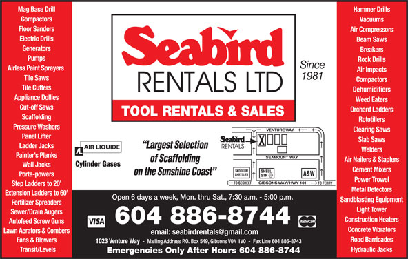 Seabird Rentals Ltd (604-886-8744) - Display Ad - Mag Base Drill Hammer Drills Compactors Vacuums Floor Sanders Compactors Tile Cutters Dehumidifiers Appliance Dollies Weed Eaters Cut-off Saws Orchard Ladders TOOL RENTALS & SALES Scaffolding Rototillers Pressure Washers Clearing Saws Panel Lifter Slab Saws Ladder Jacks Welders Painter s Planks Air Nailers & Staplers Cylinder Gases Air Compressors Electric Drills Beam Saws Generators Breakers Pumps Rock Drills Since Airless Paint Sprayers Air Impacts 1981 Tile Saws Hydraulic Jacks Emergencies Only After Hours 604 886-8744 Wall Jacks Cement Mixers Power Trowel Step Ladders to 20 Metal Detectors Extension Ladders to 60 Open 6 days a week, Mon. thru Sat., 7:30 a.m. - 5:00 p.m. Sandblasting Equipment Fertilizer Spreaders Light Tower Sewer/Drain Augers Construction Heaters Autofeed Screw Guns 604 886-8744 Concrete Vibrators Porta-powers Lawn Aerators & Combers Road Barricades Fans & Blowers Transit/Levels