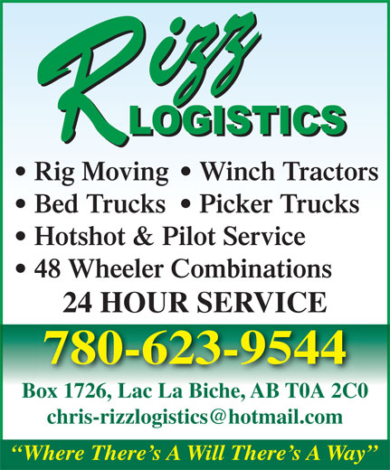Rizz Logistic Inc (780-623-9544) - Display Ad - Rig Moving   Winch Tractors Bed Trucks   Picker Trucks Inc Hotshot & Pilot Service 48 Wheeler Combinations 24 HOUR SERVICE 780-623-9544 Box 1726, Lac La Biche, AB T0A 2C0 Where There s A Will There s A Way