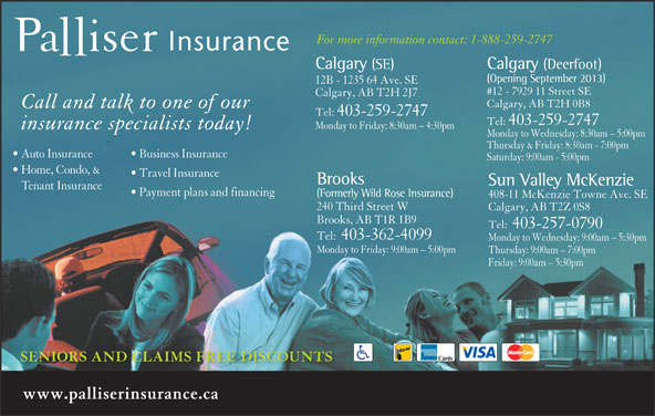 Palliser Insurance (403-259-2747) - Display Ad - (Formerly Wild Rose Insurance) 408-11 McKenzie Towne Ave. SE 240 Third Street W Calgary, AB T2Z 0S8 Brooks, AB T1R 1B9 Tel:  403-257-0790 Tel:  403-362-4099 Monday to Wednesday: 9:00am - 5:30pm Monday to Friday: 9:00am - 5:00pm Thursday: 9:00am - 7:00pm Friday: 9:00am - 5:30pm Payment plans and financing SENIORS AND CLAIMS FREE DISCOUNTS www.palliserinsurance.ca For more information contact: 1-888-259-2747 Calgary (SE) Calgary (Deerfoot) (Opening September 2013) 12B - 1235 64 Ave. SE #12 - 7929 11 Street SE Calgary, AB T2H 2J7 Calgary, AB T2H 0B8 Call and talk to one of our Tel:  403-259-2747 Monday to Friday: 8:30am - 4:30pm insurance specialists today! Monday to Wednesday: 8:30am - 5:00pm Thursday & Friday: 8:30am - 7:00pm Auto Insurance Business Insurance Saturday: 9:00am - 5:00pm Home, Condo, & Travel Insurance Brooks Sun Valley McKenzie Tenant Insurance