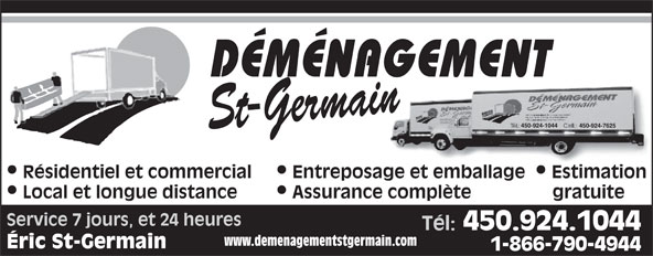 Déménagement St-Germain (450-768-2792) - Annonce illustrée======= - St-Germain 450-924-1044 450-924-7625 Résidentiel et commercial  Entreposage et emballage  Estimation Local et longue distance Assurance complète gratuite Service 7 jours, et 24 heures Tél: 450.924.1044 www.demenagementstgermain.com Éric St-Germain 1-866-790-4944 DÉMÉNAGEMENT