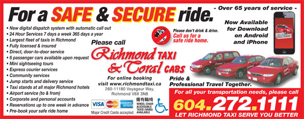 Coral Cabs Ltd (604-272-1111) - Display Ad - - Over 65 years of service - For a SAFE & SECURE ride. Now Available New digital dispatch system with automatic call out for Download Please don't drink & drive. 24 Hour Services 7 days a week 365 days a year on Android Call us for a Largest fleet of taxis in Richmond safe ride home. and iPhone Please call Pride & Jump starts and delivery service visit www.richmondtaxi.ca Professional Travel Together. Taxi stands at all major Richmond hotels 260-11180 Voyageur Way, For all your transportation needs, please call Fully licensed & insured Direct, door-to-door service 6 passenger cars available upon request Mini sightseeing tours Express courier services Community services For online booking Airport service (to & from) Richmond V6X 3N8 Corporate and personal accounts WHEEL CHAIR Reservations up to one week in advance ACCESSIBLE 604.272.1111 TAXIS (VANS) Pre-book your safe ride home AVAILABLE Major Credit Cards accepted. LET RICHMOND TAXI SERVE YOU BETTER