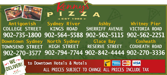 Kenny's Pizza (902-735-1800) - Display Ad - Antigonish Sydney River Ashby Whitney Pier COLLEGE STREET KINGS ROAD SHERRIFF AVENUE VICTORIA ROAD 902-735-1800902-564-5588902-562-5115902-562-2251 Glace BayDowntown Sydney North Sydney Coxheath RESERVE STREETHIGH STREET COXHEATH R0AD TOWNSEND STREET 902-842-4444902-794-7744 902-270-3336 902-270-3577 WEVER! to Downtown Hotels & Motels DELI ALL PRICES SUBJECT TO CHANGE ALL PRICES INCLUDE TAX est 1989