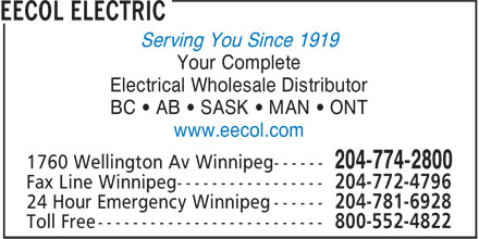 EECOL Electric (204-774-2800) - Display Ad - Serving You Since 1919 Your Complete Electrical Wholesale Distributor BC • AB • SASK • MAN • ONT www.eecol.com 204-772-4796 204-781-6928 800-552-4822 Serving You Since 1919 Your Complete Electrical Wholesale Distributor BC • AB • SASK • MAN • ONT www.eecol.com 204-772-4796 204-781-6928 800-552-4822