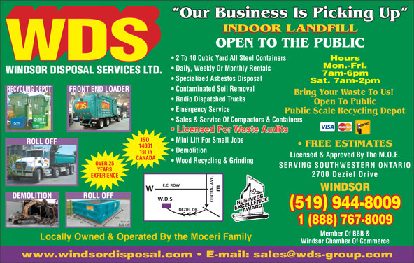 WDS Windsor Disposal Services Ltd (519-944-8009) - Display Ad - Our Business Is Picking Up INDOOR LANDFILL OPEN TO THE PUBLIC 2 To 40 Cubic Yard All Steel Containers Hours Mon.-Fri. Daily, Weekly Or Monthly Rentals WINDSOR DISPOSAL SERVICES LTD. 7am-6pm Specialized Asbestos Disposal Sat. 7am-2pm Contaminated Soil Removal RECYCLING DEPOTFRONT END LOADER Bring Your Waste To Us! Radio Dispatched Trucks Open To Public Emergency Service Public Scale Recycling Depot Sales & Service Of Compactors & Containers Licensed For Waste Audits ISO Mini Lift For Small Jobs ROLL OFF FREE ESTIMATES 14001 Demolition 1st in Licensed & Approved By The M.O.E. CANADA Wood Recycling & Grinding OVER 25 SERVING SOUTHWESTERN ONTARIO YEARS 2700 Deziel Drive EXPERIENCE WINDSOR ROLL OFF DEMOLITION 519 944-8009 1 (888) 767-8009 Member Of BBB & Locally Owned & Operated By the Moceri Family Windsor Chamber Of Commerce