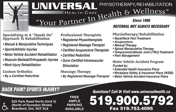 Universal Health Care (519-753-1330) - Annonce illustrée======= - Since 1996 Yo Y Yur Partner In Health&Wellness REFERRAL NOT ALWAYS NECESSARY Physiotherapy/Rehabilitation Specializing In A  Hands On Professional Therapists Back/Neck Pain Treatment Approach To Rehabilitation Registered Physiotherapists Acupuncture Manual & Manipulative Techniques Registered Massage Therapist Manual Therapy Spinal Manipulative Therapy Sports/Athletic Injuries Certified Acupuncture Therapists Motor Vehicle Accident Rehabilitation Certified Pedorthist Pain Management Musculo-Skeletal/Orthopaedic Injuries Gunn Certified Intramuscular Motor Vehicle Accident Program Work Injury Rehabilitation Funded by: Stimulation Extended Health Insurance Plans Massage TherapyCustom Orthotics Workplace Safety & Insurance Plans (WSIB) By a Certified Pedorthist By Registered Massage Therapist Motor Vehicle Accident Insurance Plans BACK PAIN? SPORTS INJURY? Questions? Call Or Visit www.universalhealth.ca FREE AMPLE 625 Park Road North (Unit 5) 519.900.5792 519- 753-1330 PARKING (North of Dunsdon Street) Brantford, Ont. N3T 5L8 Fax 519.753.4095 AVAILABLE Fax 519-753-4095 Temporomandibular Joint (TMJ) Treatment