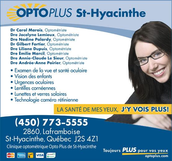 Opto Plus Clinique Optométrique De Saint-Hyacinthe (450-773-5555) - Annonce illustrée======= - St-Hyacinthe Dr Carol Marois , Optométriste Dre Jocelyne Lemieux , Optométriste Dre Nadine Palardy , Optométriste Dr Gilbert Fortier , Optométriste Dre Liliane Dupuis , Optométriste Dre Émilie Marcil , Optométriste Dre Annie-Claude Le Sieur , Optométriste Dre Andrée-Anne Poirier , Optométriste Examen de la vue et santé oculaire Vision des enfants Urgences oculaires Lentilles cornéennes Lunettes et verres solaires Technologie caméra rétinienne Clinique optométrique Opto Plus de St-Hyacinthe