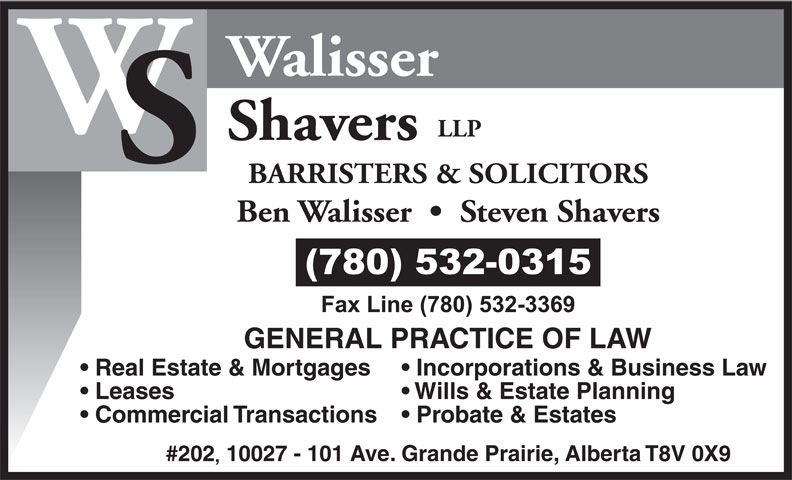 Walisser Shavers LLP (780-532-0315) - Annonce illustrée======= - Walisser LLP Shavers BARRISTERS & SOLICITORS Ben Walisser     Steven Shavers Real Estate & Mortgages Incorporations & Business Law Leases Wills & Estate Planning Commercial Transactions  Probate & Estates