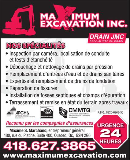 Maximum Excavation INC (418-627-3865) - Annonce illustrée======= - Terrassement et remise en état du terrain après travaux CMMTQ R.B.Q.: 8320-6268-56R.B.Q.: 8320-6268-56 Corporation des maîtres mécaniciens en tuyauterie Recommandé du Québec Reconnu par les compagnies d'assurancess URGENCE Maxime S. Marchand, entrepreneur général 480, rue du Platine, Suite 400, Québec, Qc,  G2N 2G6 DRAIN JMC SPÉCIALISTE DU DRAIN NOS SPÉCIALITÉS Inspection par caméra, localisation de conduite et tests d'étanchéité Débouchage et nettoyage de drains par pression Remplacement d'entrées d'eau et de drains sanitaires Expertise et remplacement de drains de fondation Réparation de fissures Installation de fosses septiques et champs d'épuration 24 HEURES 418.627.3865 www.maximumexcavation.com