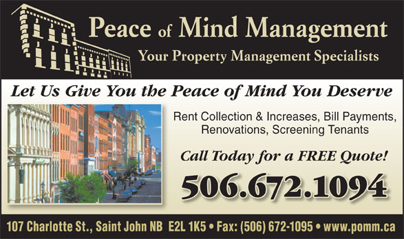 Peace Of Mind Management (506-672-1094) - Annonce illustrée======= - Peace 107 Charlotte St., Saint John NB  E2L 1K5   Fax: (506) 672-1095   www.pomm.ca Your Property Management Specialists of Mind Management Let Us Give You the Peace of Mind You Deserve Rent Collection & Increases, Bill Payments, Renovations, Screening Tenants Call Today for a FREE Quote! 506.672.1094506.672.1094