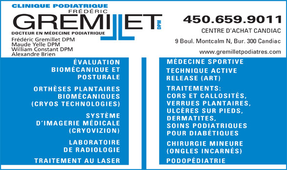 Clinique Podiatrique Frédéric Gremillet DPM (450-659-9011) - Annonce illustrée======= - 450.659.9011 GREMIET DPMCLIN 450.659.9011 GREMIET DPMCLIN ll CENTRE D ACHAT CANDIAC DOCTEUR EN MÉDECINE PODIATRIQUE Frédéric Gremillet DPM IQUE PODIATRIQUE FRÉDÉRIC 9 Boul. Montcalm N, Bur. 300 Candiac Maude Yelle DPM William Constant DPM www.gremilletpodiatres.com Alexandre Brien MÉDECINE SPORTIVE ÉVALUATION BIOMÉCANIQUE ET TECHNIQUE ACTIVE POSTURALE RELEASE (ART) TRAITEMENTS: ORTHÈSES PLANTAIRES CORS ET CALLOSITÉS, BIOMÉCANIQUES VERRUES PLANTAIRES, (CRYOS TECHNOLOGIES) ULCÈRES SUR PIEDS, SYSTÈME DERMATITES, D IMAGERIE MÉDICALE SOINS PODIATRIQUES (CRYOVIZION) POUR DIABÉTIQUES LABORATOIRE CHIRURGIE MINEURE DE RADIOLOGIE (ONGLES INCARNÉS) TRAITEMENT AU LASER PODOPÉDIATRIE ll CENTRE D ACHAT CANDIAC DOCTEUR EN MÉDECINE PODIATRIQUE Frédéric Gremillet DPM IQUE PODIATRIQUE FRÉDÉRIC 9 Boul. Montcalm N, Bur. 300 Candiac Maude Yelle DPM William Constant DPM www.gremilletpodiatres.com Alexandre Brien MÉDECINE SPORTIVE ÉVALUATION BIOMÉCANIQUE ET TECHNIQUE ACTIVE POSTURALE RELEASE (ART) TRAITEMENTS: ORTHÈSES PLANTAIRES CORS ET CALLOSITÉS, BIOMÉCANIQUES VERRUES PLANTAIRES, (CRYOS TECHNOLOGIES) ULCÈRES SUR PIEDS, SYSTÈME DERMATITES, D IMAGERIE MÉDICALE SOINS PODIATRIQUES (CRYOVIZION) POUR DIABÉTIQUES LABORATOIRE CHIRURGIE MINEURE DE RADIOLOGIE (ONGLES INCARNÉS) TRAITEMENT AU LASER PODOPÉDIATRIE