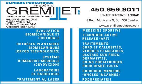 Clinique Podiatrique Frédéric Gremillet DPM (450-659-9011) - Annonce illustrée======= - POSTURALE RELEASE (ART) TRAITEMENTS: ORTHÈSES PLANTAIRES CORS ET CALLOSITÉS, BIOMÉCANIQUES VERRUES PLANTAIRES, (CRYOS TECHNOLOGIES) ULCÈRES SUR PIEDS, SYSTÈME DERMATITES, D IMAGERIE MÉDICALE SOINS PODIATRIQUES (CRYOVIZION) POUR DIABÉTIQUES LABORATOIRE CHIRURGIE MINEURE DE RADIOLOGIE (ONGLES INCARNÉS) TRAITEMENT AU LASER PODOPÉDIATRIE IQUE PODIATRIQUE FRÉDÉRIC 450.659.9011 GREMIET DPMCLIN ll CENTRE D ACHAT CANDIAC DOCTEUR EN MÉDECINE PODIATRIQUE Frédéric Gremillet DPM 9 Boul. Montcalm N, Bur. 300 Candiac Maude Yelle DPM William Constant DPM www.gremilletpodiatres.com Alexandre Brien DPM MÉDECINE SPORTIVE ÉVALUATION BIOMÉCANIQUE ET TECHNIQUE ACTIVE TRAITEMENT AU LASER PODOPÉDIATRIE IQUE PODIATRIQUE FRÉDÉRIC 450.659.9011 GREMIET DPMCLIN ll CENTRE D ACHAT CANDIAC DOCTEUR EN MÉDECINE PODIATRIQUE Frédéric Gremillet DPM 9 Boul. Montcalm N, Bur. 300 Candiac Maude Yelle DPM William Constant DPM www.gremilletpodiatres.com Alexandre Brien DPM MÉDECINE SPORTIVE ÉVALUATION BIOMÉCANIQUE ET TECHNIQUE ACTIVE POSTURALE RELEASE (ART) TRAITEMENTS: ORTHÈSES PLANTAIRES CORS ET CALLOSITÉS, BIOMÉCANIQUES VERRUES PLANTAIRES, (CRYOS TECHNOLOGIES) ULCÈRES SUR PIEDS, SYSTÈME DERMATITES, D IMAGERIE MÉDICALE SOINS PODIATRIQUES (CRYOVIZION) POUR DIABÉTIQUES LABORATOIRE CHIRURGIE MINEURE DE RADIOLOGIE (ONGLES INCARNÉS)