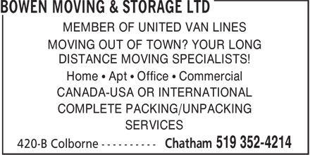 Bowen Moving & Storage (519-352-4214) - Annonce illustrée======= - MEMBER OF UNITED VAN LINES MOVING OUT OF TOWN? YOUR LONG DISTANCE MOVING SPECIALISTS! Home • Apt • Office • Commercial CANADA-USA OR INTERNATIONAL COMPLETE PACKING/UNPACKING SERVICES