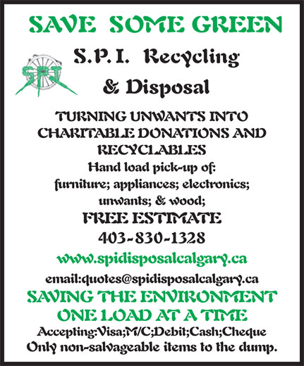 SPI Disposal & Recycling (403-830-1328) - Display Ad - SAVE SOME GREEN S.P.I. Recycling & Disposal TURNING UNWANTS INTO CHARITABLE DONATIONS AND RECYCLABLES Hand load pick-up of: furniture; appliances; electronics; unwants; & wood; FREE ESTIMATE 403-830-1328 www.spidisposalcalgary.ca email:quotesspidisposalcalgary.ca SAVING THE ENVIRONMENT ONE LOAD AT A TIME Accepting:Visa;M/C;Debit;Cash;Cheque Only non-salvageable items to the dump.