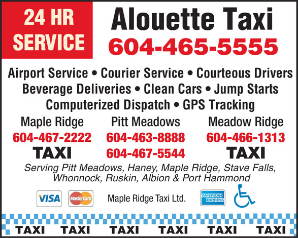 Maple Ridge Taxi (604-463-8888) - Annonce illustrée======= - Alouette Taxi SERVICE Airport Service   Courier Service   Courteous Drivers Beverage Deliveries   Clean Cars   Jump Starts Computerized Dispatch   GPS Tracking Pitt MeadowsMaple Ridge Meadow Ridge 604-463-8888604-467-2222 604-466-1313 604-467-5544 TAXI Serving Pitt Meadows, Haney, Maple Ridge, Stave Falls, Whonnock, Ruskin, Albion & Port Hammond Maple Ridge Taxi Ltd. TAXI    TAXI     TAXI     TAXI     TAXI     TAXI 604-465-5555 Alouette Taxi SERVICE 604-465-5555 Airport Service   Courier Service   Courteous Drivers Beverage Deliveries   Clean Cars   Jump Starts Computerized Dispatch   GPS Tracking Pitt MeadowsMaple Ridge Meadow Ridge 604-463-8888604-467-2222 604-466-1313 604-467-5544 TAXI Serving Pitt Meadows, Haney, Maple Ridge, Stave Falls, Whonnock, Ruskin, Albion & Port Hammond Maple Ridge Taxi Ltd. TAXI    TAXI     TAXI     TAXI     TAXI     TAXI 24 HR 24 HR