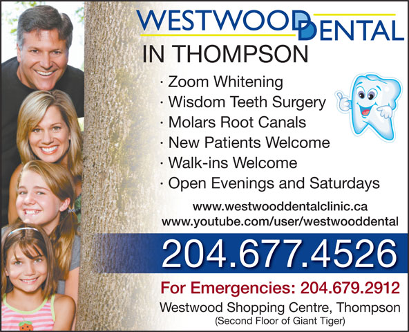 Westwood Dental Clinic (204-677-4526) - Annonce illustrée======= - IN THOMPSON · Zoom Whitening · Wisdom Teeth Surgery · Molars Root Canals · New Patients Welcome · Walk-ins Welcome · Open Evenings and Saturdays www.westwooddentalclinic.ca www.youtube.com/user/westwooddental 204.677.4526 For Emergencies: 204.679.2912 Westwood Shopping Centre, Thompson (Second Floor of Giant Tiger)