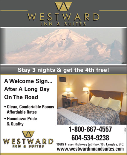 Westward Inn & Suites (604-534-9238) - Display Ad - Stay 3 nights & get the 4th free! A Welcome Sign... After A Long Day On The Road Clean, Comfortable Rooms Affordable Rates Hometown Pride & Quality 1-800-667-4557 TG07 604-534-9238 19682 Fraser Highway (at Hwy. 10), Langley, B.C. www.westwardinnandsuites.com