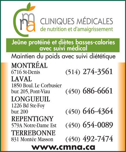 Clinique Médicale de Nutrition et D'Amaigrissement (514-274-3561) - Display Ad - Jeûne protéiné et diètes basses-calories avec suivi médical Maintien du poids avec suivi diététique MONTRÉAL 6716 St-Denis (514) 274-3561 LAVAL 1850 Boul. Le Corbusier bur. 205, Pont-Viau (450) 686-6661 LONGUEUIL 1226 Bd Ste-Foy (450) 646-4364 REPENTIGNY 579A Notre-Dame Est (450) 654-0089 TERREBONNE 831 Montée Masson (450) 492-7474 www.cmna.ca bur. 200