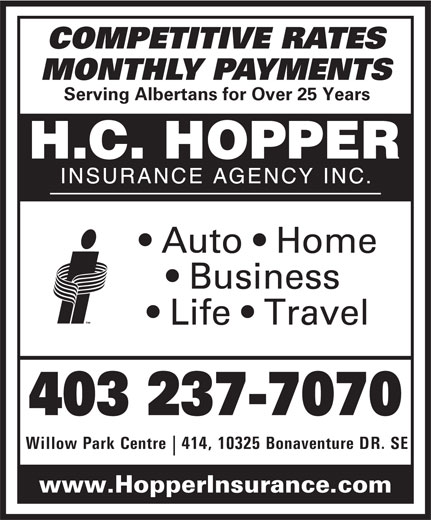 H C Hopper Insurance Agency Inc (403-237-7070) - Display Ad - COMPETITIVE RATES MONTHLY PAYMENTS Serving Albertans for Over 25 Years Auto   Home Business Life   Travel 403 237-7070 Willow Park Centre  414, 10325 Bonaventure DR. SE www.HopperInsurance.com