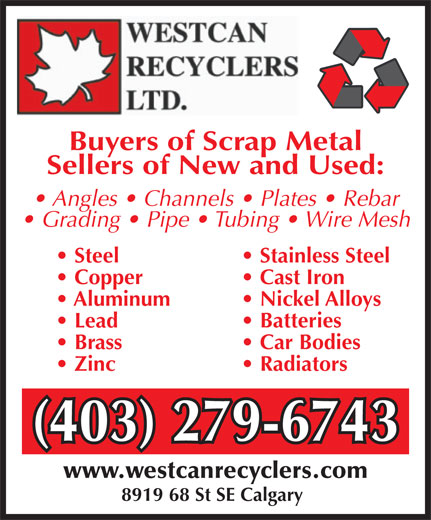 Westcan Recyclers Ltd (403-279-6743) - Display Ad - Copper  Cast Iron Aluminum  Nickel Alloys Lead  Batteries Brass  Car Bodies Zinc  Radiators (403) 279-6743(403) 279-6743 www.westcanrecyclers.com 8919 68 St SE Calgary Buyers of Scrap Metal Sellers of New and Used: Angles   Channels   Plates   Rebar Grading   Pipe   Tubing   Wire Mesh Steel  Stainless Steel