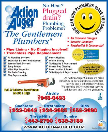 """Action Auger Canada Inc (403-948-4035) - Annonce illustrée======= - At Action Auger Canada we pride 790 638-3189 443-2790 638-3189 403 403443-2 WWW.ACTIONAUGER.COM Booked on 403-948-4035 No Heat? Plugged drain? Plumbing Problems? """"The Gentlemen No Overtime Charges Seniors' Discount Plumbers"""" Residential & Commercial Trenchless Pipe Replacement All Plumbing Services Power Flushing Excavation & Sewer Replacement Sundre Drain Cleaning Vacuum Truck Services Tap Repairs & Replacementment Sump Pumps Grease Trap Cleaning Family Serving Video Pipe Inspection Leak Location & Repair my safetyseal.com Since 1952The Industry Bio Drain Cleaning Toilet Repair & Replacementent Pipe Replacements ourselves in our cleanliness, customer service and a job perfectly done. We promise 100% customer service satisfaction and written guarantee. Call & Talk to a Real Person 24 hrs a Day! Airdrie 948-0493 403948-0493  Pipe Lining   No Digging Involved! Cochrane Strathmore Olds 932-0642 556-2690 932-0642 934-2685 556-2690 403 403934-2685 Three Hills"""