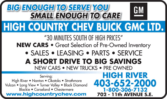 High Country Chevrolet Buick GMC Ltd (403-652-2000) - Annonce illustrée======= - BIG ENOUGH TO SERVE YOU SMALL ENOUGH TO CARE          SMALL ENOUGH TO CARE HIGH COUNTRY CHEV BUICK GMC LTD.HIGHCOUNTRYCHEVBUICK 30 MINUTES SOUTH OF HIGH PRICES NEW CARS Great Selection of Pre-Owned Inventory SALES   LEASING   PARTS   SERVICE A SHORT DRIVE TO BIG SAVINGS NEW CARS   NEW TRUCKS   PRE OWNED Serving: HIGH RIVER High River   Nanton   Okotoks   Strathmore Vulcan   Long View   Turner Valley   Black Diamond 403-652-2000 Blackie   Carseland   Chestermere 1-800-306-7132 www.highcountrychev.com 702 - 11th AVENUE S.E.