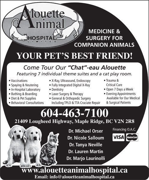 Alouette Animal Hospital Ltd (604-463-7100) - Annonce illustrée======= - YOUR PET S BEST FRIEND! Come Tour Our Chat -eau Alouette Featuring 7 individual theme suites and a cat play room. Trauma & Vaccinations X-Ray, Ultrasound, Endoscopy Critical Care Spaying & Neutering Fully Integrated Digital X-Ray COMPANION ANIMALS Open 7 Days a Week In-Hospital Laboratory Dentistry Evening Appointments Bathing & Boarding Laser Surgery & Therapy Available for Our Medical Diet & Pet Supplies General & Orthopedic Surgery MEDICINE & SURGERY FOR Dr. Nicole Salloum Dr. Tanya Neville Dr. Lauren Martin Dr. Marjo Laurinolli www.alouetteanimalhospital.ca & Surgical Patients Behavioral Consultations Including TPLO & TTA Cruciate Repair 604-463-7100 21409 Lougheed Highway, Maple Ridge, BC V2N 2R8 Financing O.A.C. Dr. Michael Orser