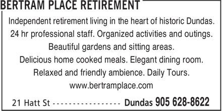 Bertram Place Retirement (905-628-8622) - Display Ad - Independent retirement living in the heart of historic Dundas. 24 hr professional staff. Organized activities and outings. Beautiful gardens and sitting areas. Delicious home cooked meals. Elegant dining room. Relaxed and friendly ambience. Daily Tours. www.bertramplace.com
