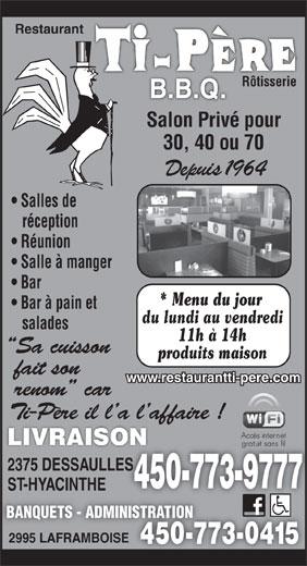 Restaurant Ti-Père B B Q (450-773-9777) - Annonce illustrée======= - Restaurant Rôtisserie Salon Privé pour 30, 40 ou 70 Depuis 1964 Salles de réception Réunion Salle à manger Bar * Menu du jour Bar à pain et du lundi au vendredi salades 11h à 14h produits maison www.restaurantti-pere.com LIVRAISON 2375 DESSAULLESLES 450-773-977745 ST-HYACINTHE BANQUETS - ADMINISTRATION 2995 LAFRAMBOISE 450-773-0415450-7