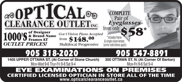 Optical Clearance Outlet (905-547-8891) - Display Ad - COMPLETE Pair of Eyeglasses from only of Designer Gov't Vision Plans Accepted $58 & Brand Name *includes frame 00 from 1000'S Frames AT $148. & single vision lenses OUTLET PRICES! Multifocal Progressive (some restrictions apply) 905 547-8891905 318-2020 350 OTTAWA ST. N. (At Corner Of Barton)1405 UPPER OTTAWA ST. (At Corner of Stone Church) Mon-Fri 9-6 Sat 9-4Mon-Wed 9-6 Thur-Fri 9-8 Sat 9-4 EYE EXAMINATIONS ON PREMISES CERTIFIED LICENSED OPTICIAN IN STORE ALL OF THE TIME www.opticalclearanceoutlet.ca