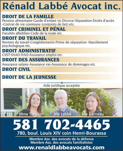 Rénald Labbé Avocat (418-622-2057) - Display Ad - Rénald Labbé Avocat inc. DROIT DE LA FAMILLE Pension alimentaire-Garde d'enfant (s)-Divorce-Séparation-Droits d'accès -Contrat de vie commune (conjoints de fait) etc. DROIT CRIMINEL ET PÉNAL Facultés affaiblies-Code de la route etc. DROIT DU TRAVAIL Normes du travail-Congédiements-Prime de séparation- Harcèlement psychologique etc. DROIT ADMINISTRATIF CSST-SAAQ-IVAQ-Assurance emploi etc. DROIT DES ASSURANCES Assurance salaire-Assurance vie-Assurance de dommages etc. DROIT CIVIL DROIT DE LA JEUNESSE Aide juridique acceptée Mme Turgeon          Me Labbé          Me Garneau 581 702-4465 780, boul. Louis XIV coin Henri-Bourassa Membre Ass. des avocats de la défense Membre Ass. des avocats familialistes www.renaldlabbeavocats.com
