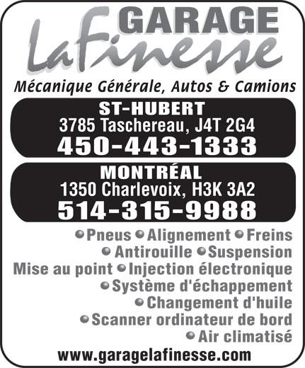 Garage La Finesse (514-315-9988) - Annonce illustrée======= - ST-HUBERT 3785 Taschereau, J4T 2G4 450-443-1333 MONTRÉAL 1350 Charlevoix, H3K 3A2 514-315-9988 Pneus   Alignement   Freins Antirouille   Suspension Mise au point   Injection électronique Système d'échappement Changement d'huile Scanner ordinateur de bord Air climatisé www.garagelafinesse.com Mécanique Générale, Autos & Camions