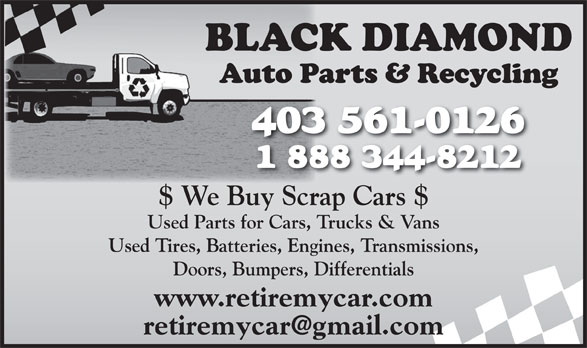 Black Diamond Auto Parts & Recycling (403-561-0126) - Display Ad - 403561-0126 1888344-8212 $ We Buy Scrap Cars $ Used Parts for Cars, Trucks & Vans Used Tires, Batteries, Engines, Transmissions, Doors, Bumpers, Differentials www.retiremycar.com
