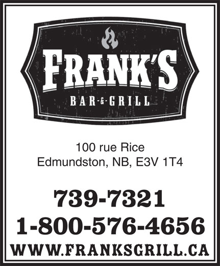 Frank's Bar & Grill (506-739-7321) - Annonce illustrée======= - 100 rue Rice Edmundston, NB, E3V 1T4 739-7321 1-800-576-4656 www.franksgrill.ca