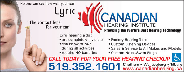 Canadian Hearing Institute (519-352-1601) - Annonce illustrée======= - www.canadianhearing.ca 519.352.1601 No one can see how well you hear The contact lens for your ear. Providing the World s Best Hearing Technology Lyric hearing aids : are completely invisible Factory Hearing Tests can be worn 24/7 Custom Listening Devices during all activities Sales & Service to All Makes and Models require NO batteries Custom Noise/Swim Plugs CALL TODAY FOR YOUR FREE HEARING CHECKUP Chatham   Wallaceburg   Tilbury