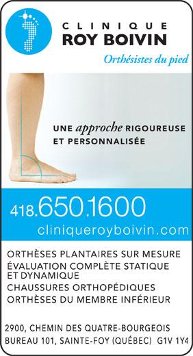 Clinique Roy Boivin Orthesistes Du Pied (418-650-1600) - Display Ad - 1600 .. cliniqueroyboivin.com ORTHÈSES PLANTAIRES SUR MESURE ÉVALUATION COMPLÈTE STATIQUE ET DYNAMIQUE CHAUSSURES ORTHOPÉDIQUES ORTHÈSES DU MEMBRE INFÉRIEUR 418 UNE approche RIGOUREUSE ET PERSONNALISÉ 650