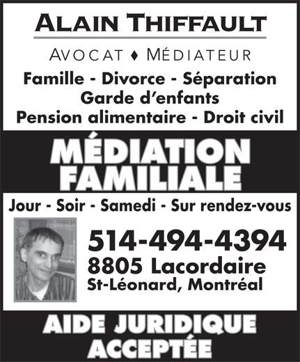 Alain Thiffault (514-494-4394) - Annonce illustrée======= - Alain Thiffault AVOCAT MÉDIATEUR Famille - Divorce - Séparation Garde d enfants Pension alimentaire - Droit civil MÉDIATION FAMILIALE Jour - Soir - Samedi - Sur rendez-vous 8805 Lacordaire St-Léonard, Montréal AIDE JURIDIQUE ACCEPTÉE 514-494-4394