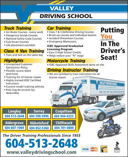 Valley Driving School (604-513-5884) - Display Ad - National Safety Code Courses Emergency Maneuvers Fuel Smart Courses Job placement available In The ICBC Approved Graduated Licensing Program Class 4 Van Training Driver s Earn 2 High School Credits Train and test on the same day Helps reduce your  N  stage Seat! 604 701-0800 604 852-5360 The Driver Training Professionals Since 1955 604-513-2648 www.valleydrivingschool.com Highlights Motorcycle Training Unmatched Customer ICBC Approved Skills Assessment done on site Satisfaction Policy Driving Instructor Training Flexible course dates and times We are certified to train instructors for all Training for all license classes license classes Highly trained ICBC Certified Instructors Surrey Langley Coquitlam 604 598-5996 604 513-2648 604 944-4323 Aldergrove Chilliwack Current model training vehicles Fees may be income tax deductible Abbotsford 604 607-1069 VALLEY DRIVING SCHOOL Car Training Truck Training Putting Class 7 & 5 Defensive Driving Courses Air Brake Courses - every week Brush up courses and individual lessons Dangerous Goods Courses You Accident Prevention Courses National Safety Code Courses Emergency Maneuvers Fuel Smart Courses Job placement available In The ICBC Approved Graduated Licensing Program Class 4 Van Training Driver s Earn 2 High School Credits Train and test on the same day Helps reduce your  N  stage Seat! 604 701-0800 604 852-5360 The Driver Training Professionals Since 1955 604-513-2648 www.valleydrivingschool.com Highlights Motorcycle Training Unmatched Customer ICBC Approved Skills Assessment done on site Satisfaction Policy Driving Instructor Training Flexible course dates and times We are certified to train instructors for all Training for all license classes license classes Highly trained ICBC Certified Instructors Current model training vehicles Fees may be income tax deductible Surrey Langley Coquitlam 604 598-5996 604 513-2648 604 944-4323 Aldergrove Chilliwack Abbotsford 604 607-1069 VALLEY DRIVING SCHOOL Car Training Truck Training Putting Class 7 & 5 Defensive Driving Courses Air Brake Courses - every week Brush up courses and individual lessons Dangerous Goods Courses You Accident Prevention Courses