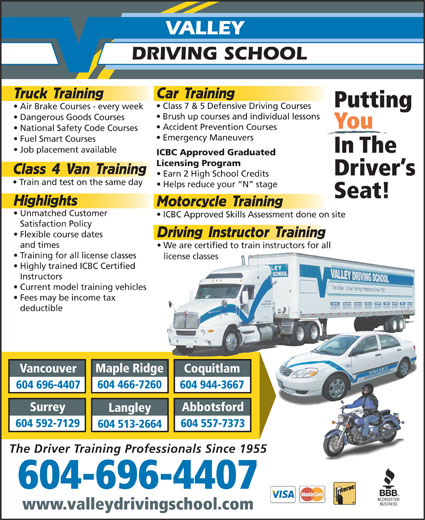 Valley Driving School (604-684-9776) - Annonce illustrée======= - Unmatched Customer ICBC Approved Skills Assessment done on site Satisfaction Policy Driving Instructor Training and times We are certified to train instructors for all Training for all license classes license classes Highly trained ICBC Certified Instructors Current model training vehicles Fees may be income tax deductible Maple Ridge Vancouver Coquitlam 604 466-7260 604 696-4407 604 944-3667 Surrey Abbotsford Langley 604 592-7129 604 557-7373 604 513-2664 The Driver Training Professionals Since 1955 604-696-4407 www.valleydrivingschool.com Dangerous Goods Courses You Accident Prevention Courses National Safety Code Courses Emergency Maneuvers VALLEY DRIVING SCHOOL Car Training Truck Training Putting Class 7 & 5 Defensive Driving Courses Air Brake Courses - every week Brush up courses and individual lessons Fuel Smart Courses Job placement available In The ICBC Approved Graduated Licensing Program Class 4 Van Training Driver s Earn 2 High School Credits Train and test on the same day Helps reduce your  N  stage Seat! Highlights Motorcycle Training Flexible course dates Flexible course dates Unmatched Customer ICBC Approved Skills Assessment done on site Satisfaction Policy Driving Instructor Training and times We are certified to train instructors for all Training for all license classes license classes Highly trained ICBC Certified Instructors Current model training vehicles Fees may be income tax deductible Maple Ridge Vancouver Coquitlam 604 466-7260 604 696-4407 604 944-3667 Surrey Abbotsford Dangerous Goods Courses You Accident Prevention Courses National Safety Code Courses Emergency Maneuvers VALLEY DRIVING SCHOOL Car Training Truck Training Putting Class 7 & 5 Defensive Driving Courses Air Brake Courses - every week Brush up courses and individual lessons Fuel Smart Courses Job placement available In The ICBC Approved Graduated Licensing Program Class 4 Van Training Driver s Earn 2 High School