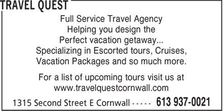 Travel Quest (613-937-0021) - Display Ad - Helping you design the Perfect vacation getaway... Specializing in Escorted tours, Cruises, Vacation Packages and so much more. For a list of upcoming tours visit us at www.travelquestcornwall.com Full Service Travel Agency