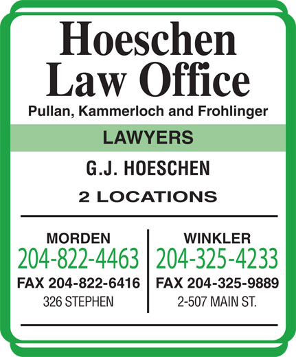 Pullan Kammerloch Frohlinger (204-822-4463) - Display Ad - Hoeschen Law Office Pullan, Kammerloch and Frohlinger LAWYERS G.J. HOESCHEN 2 LOCATIONS MORDEN WINKLER 204-822-4463204-325-4233 FAX 204-822-6416 FAX 204-325-9889 326 STEPHEN 2-507 MAIN ST.