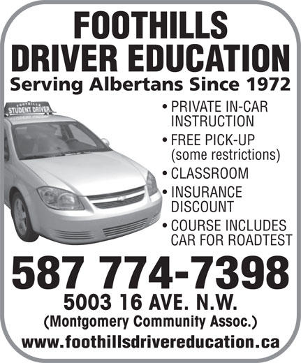 Foothills Driver Education (403-288-8988) - Display Ad - CAR FOR ROADTEST 587 774-7398 5003 16 AVE. N.W. (Montgomery Community Assoc.) www.foothillsdrivereducation.ca DISCOUNT COURSE INCLUDES DRIVER EDUCATION Serving Albertans Since 1972 PRIVATE IN-CAR INSTRUCTION FREE PICK-UP (some restrictions) CLASSROOM INSURANCE DISCOUNT COURSE INCLUDES CAR FOR ROADTEST 587 774-7398 5003 16 AVE. N.W. (Montgomery Community Assoc.) www.foothillsdrivereducation.ca FOOTHILLS FOOTHILLS DRIVER EDUCATION Serving Albertans Since 1972 PRIVATE IN-CAR INSTRUCTION FREE PICK-UP (some restrictions) CLASSROOM INSURANCE